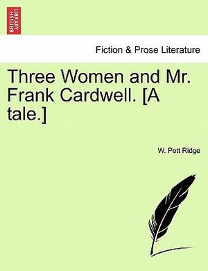 Three Women and Mr. Frank Cardwell. [a Tale.] W. Pett Ridge