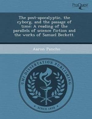 The Post-Apocalyptic, the Cyborg, and the Passage of Time : A Reading of the Parallels of Science Fiction and the Works of Samuel Beckett. - Derek Edward Russell
