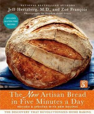 The New Artisan Bread in Five Minutes a Day : The Discovery That Revolutionizes Home Baking - Jeff Hertzberg
