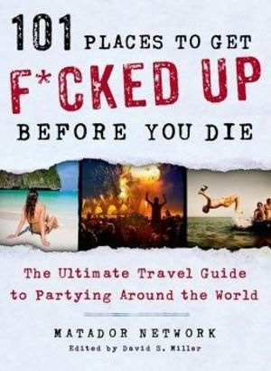 101 Places to Get F*cked Up Before You Die : The Ultimate Travel Guide to Partying Around the World - Matador Network