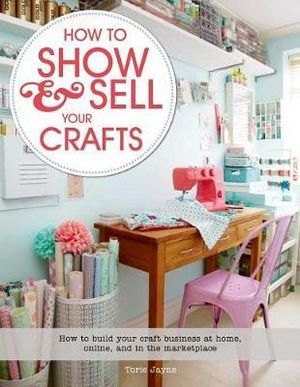 How to Show & Sell Your Crafts : How to Build Your Craft Business at Home, Online, and in the Marketplace - Torie Jayne