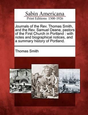 Journals of the Rev. Thomas Smith, and the Rev. Samuel Deane, Pastors of the First Church in Portland With Notes and Biographical Notices Thomas Smith