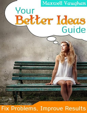 Your Better Ideas Guide! - Fix Problems, Improve Results - Maxwell Vaughan