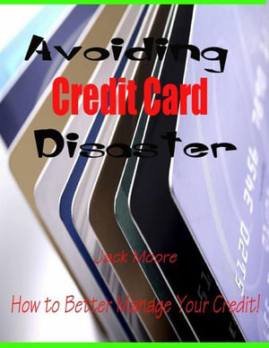 Avoiding Credit Card Disaster - How to Better Manage Your Credit! - Jack Moore