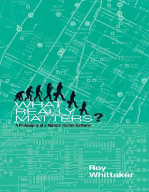 What Really Matters - A Philosophy of a Modern Hunter-gatherer - Roy Whittaker