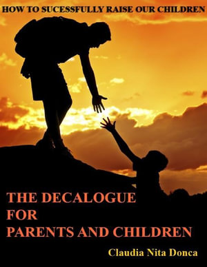 The Decalogue for Parents and Children - How to Successfully Raise Our Children - Claudia Nita Donca
