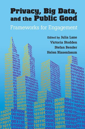 Privacy, Big Data, and the Public Good : Frameworks for Engagement - Julia Lane