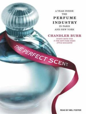 The Perfect Scent: A Year Inside the Perfume Industry in Paris and New York :  A Year Inside the Perfume Industry in Paris and New York - Chandler Burr