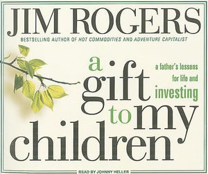 A Gift to My Children : A Father's Lessons for Life and Investing - Jim Rogers