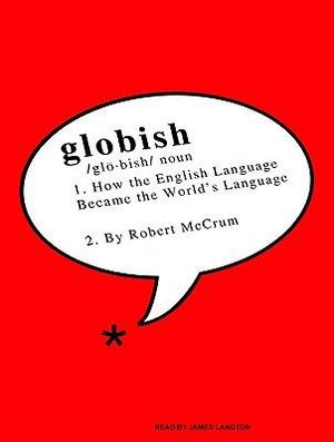Globish : How The English Language Became The World's Language :  How The English Language Became The World's Language - Robert McCrum