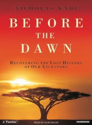 Before the Dawn : Recovering the Lost History of Our Ancestors - Nicholas Wade