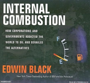 Internal Combustion : How Corporations and Governments Addicted the World to Oil and Subverted the Alternatives - Edwin Black