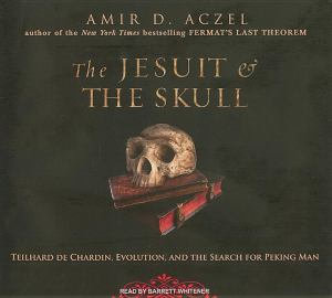 The Jesuit and the Skull : Teilhard De Chardin, Evolution, and the Search for Peking Man - Amir D. Aczel