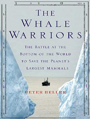 The Whale Warriors : The Battle at the Bottom of the World to Save the Planet's Largest Mammals - Peter Heller