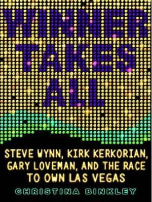 Winner Takes All : Steve Wynn, Kirk Kerkorian, Gary Loveman, and the Race to Own Las Vegas - Christina Binkley