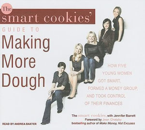 The Smart Cookies' Guide to Making More Dough : How Five Young Women Got Smart, Formed a Money Group, and Took Control of Their Finances - Smart Cookies