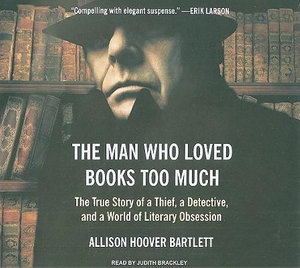 The Man Who Loved Books Too Much : The True Story of a Thief, a Detective, and a World of Literary Obsession - Allison Hoover Bartlett