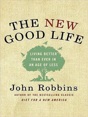 The New Good Life : Living Better Than Ever in an Age of Less - John Robbins
