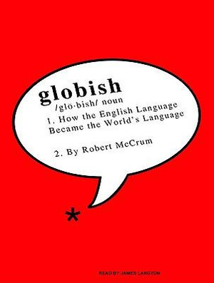 Globish : How The English Language Became The Worlds Language :  How The English Language Became The Worlds Language - Robert McCrum