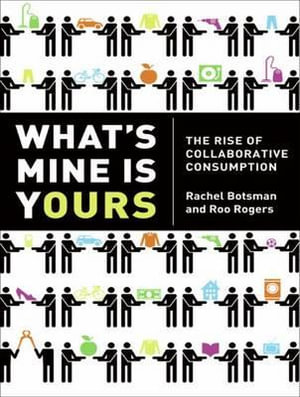 What's Mine is Yours : The Rise of Collaborative Consumption - Rachel Botsman