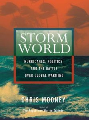 Storm World : Hurricanes, Politics, and the Battle Over Global Warming - Chris Mooney