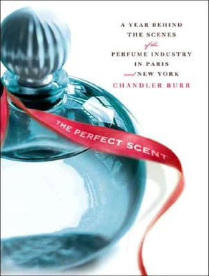 The Perfect Scent : A Year Inside the Perfume Industry in Paris and New York - Chandler Burr