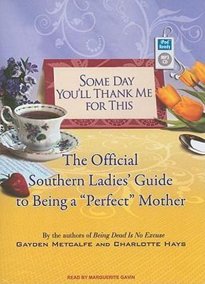 Some Day You'll Thank Me for This : The Official Southern Ladies Guide to Being a