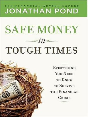 Safe Money in Tough Times : Everything You Need to Know to Survive the Financial Crisis - Jonathan D. Pond
