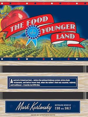 The Food of a Younger Land : A Portrait of American Food - Before the National Highway System, Before Chain Restaurants, and Before Frozen Food, When the Nation's Food Was Seasonal, Regional, and Traditional - from the Lost WPA Files - Mark Kurlansky