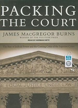 Packing the Court : The Rise of Judicial Power and the Coming Crisis of the Supreme Court - James MacGregor Burns