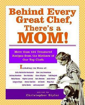 Behind Every Great Chef, There's a Mom!: More Than 125 Treasured Recipes From the Mother's of Our Top Chefs Christopher Styler