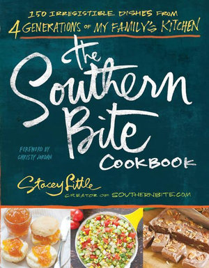 The Southern Bite Cookbook : 150 Irresistible Dishes from 4 Generations of My Family's Kitchen - Stacey Little