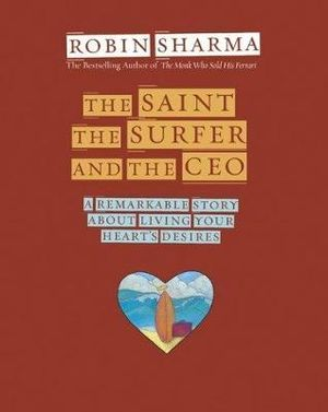 The Saint, the Surfer, and the CEO  :  A Remarkable Story about Living Your Heart's Desires - Robin S. Sharma