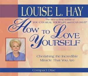 How to Love Yourself :  Cherishing the Incredible Miracle That You Are - Louise L. Hay