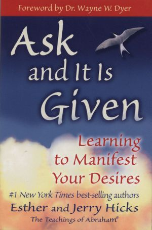 Ask and It Is Given  :  Learning to Manifest Your Desires - Esther Hicks