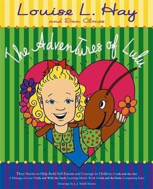 The Adventures of LuLu : Three Stories to Help Build Self-Esteem and Courage in Children - Lulu and the Ant - A Message of Love - Lulu and Willy the Duck - Learning Mirror Works - Lulu and the Dark - Conquering Fears - Louise L. Hay