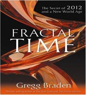Fractal Time :  The Secret of 2012 and a New World Age - Gregg Braden