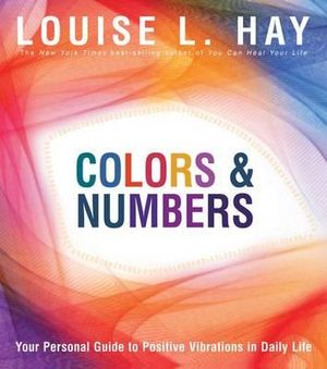 Colors & Numbers : Your Personal Guide to Positive Vibrations in Daily Life - Louise L. Hay