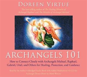 Archangels 101 :  How to Connect Closely with Archangels Michael, Raphael, Uriel, Gabriel and Others for Healing, Protection, and Guidan - Doreen Virtue