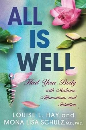 All is Well : Heal Your Body with Medicine, Affirmations, and Intuition - Louise L. Hay