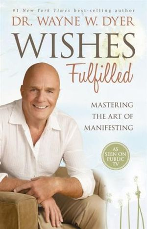 Wishes Fulfilled : Mastering the Art of Manifesting - Dr. Wayne Dyer