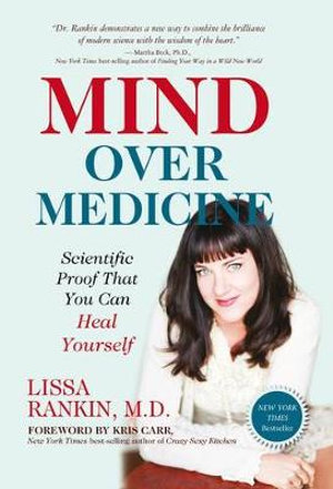 Mind Over Medicine : Heal Your Thoughts, Cure Your Body - Lissa Rankin