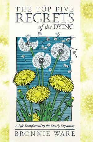 The Top Five Regrets of the Dying : A Life Transformed by the Dearly Departing - Bronnie Ware