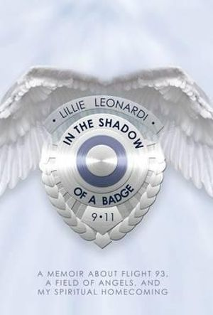 In the Shadow of a Badge : A Memoir about Flight 93, a Field of Angels, and My Spiritual Homecoming - Lillie Leonardi