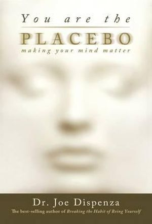 You Are the Placebo : Making Your Mind Matter - Joe Dispenza