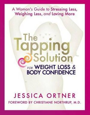 Tapping Solution for Weight Loss & Body Confidence : A Woman's Guide to Stressing Less, Weighing Less, and Loving More - Jessica Ortner