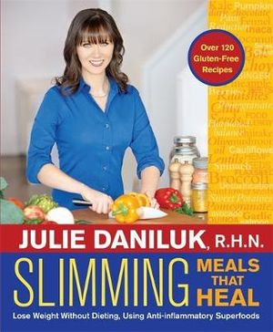 Slimming Meals That Heal : Lose Weight without Dieting, Using Anti-Inflammatory Superfoods - Julie Daniluk