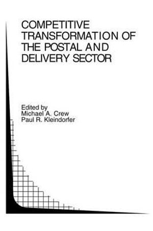 Competitive Transformation of the Postal and Delivery Sector : Topics in Regulatory Economics and Policy - Michael A. Crew