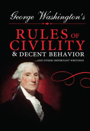 George Washington's Rules of Civility and Decent Behavior : ...And Other Important Writings - George Washington