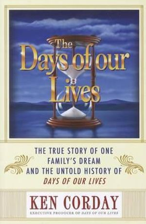 The Days of Our Lives : The True Story of One Family's Dream and the Untold History of Days of Our Lives - Ken Corday